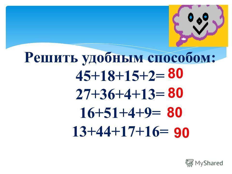 Решить удобным способом: 45+18+15+2= 27+36+4+13= 16+51+4+9= 13+44+17+16= 80 90