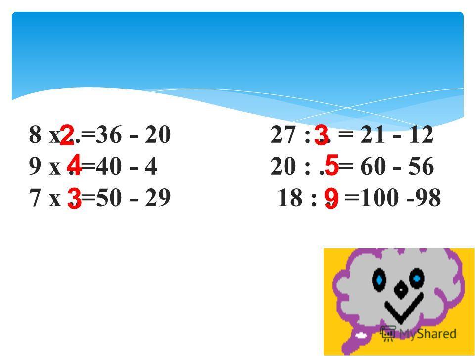 8 х..=36 - 20 27 :.. = 21 - 12 9 х..=40 - 4 20 :.. = 60 - 56 7 х..=50 - 29 18 :.. =100 -98 2 4 3 3 5 9
