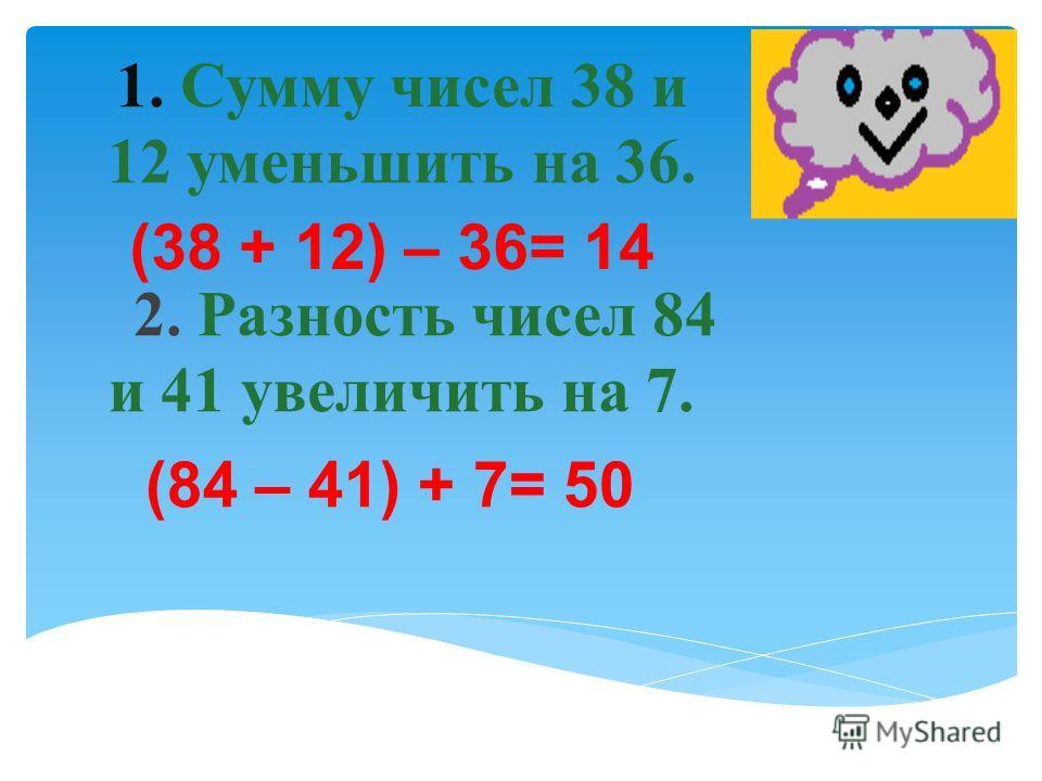 1. Сумму чисел 38 и 12 уменьшить на 36. 2. Разность чисел 84 и 41 увеличить на 7. (84 – 41) + 7= 50 (38 + 12) – 36= 14