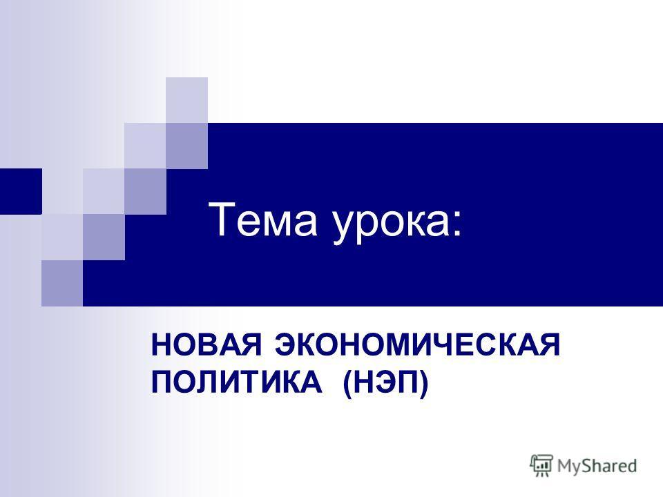 Тема урока: НОВАЯ ЭКОНОМИЧЕСКАЯ ПОЛИТИКА (НЭП)