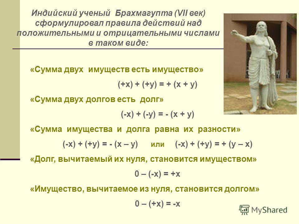 Индийский ученый Брахмагупта (VII век) сформулировал правила действий над положительными и отрицательными числами в таком виде: «Сумма двух имуществ есть имущество» (+х) + (+у) = + (х + у) «Сумма двух долгов есть долг» (-х) + (-у) = - (х + у) «Сумма