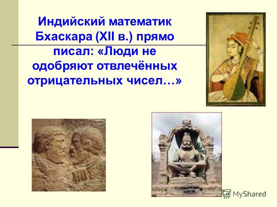 Индийский математик Бхаскара (XII в.) прямо писал: «Люди не одобряют отвлечённых отрицательных чисел…»