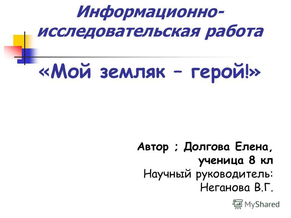 Информационно- исследовательская работа « Мой земляк – герой !» Автор ; Долгова Елена, ученица 8 кл Научный руководитель: Неганова В.Г.