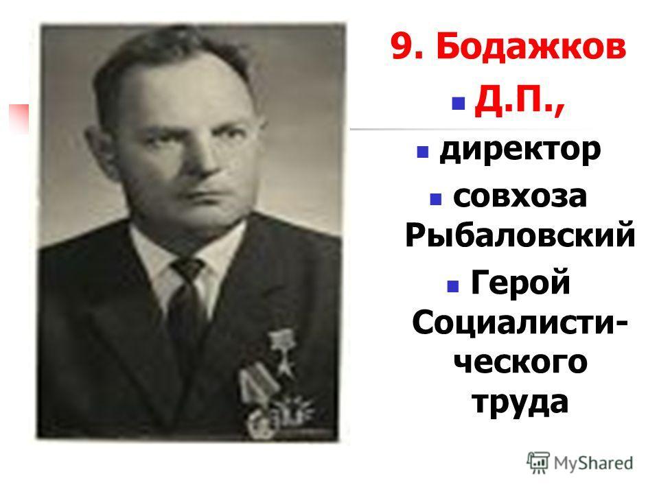 9. Бодажков Д.П., директор совхоза Рыбаловский Герой Социалисти- ческого труда