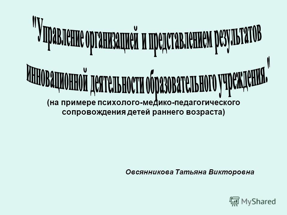 (на примере психолого-медико-педагогического сопровождения детей раннего возраста) Овсянникова Татьяна Викторовна