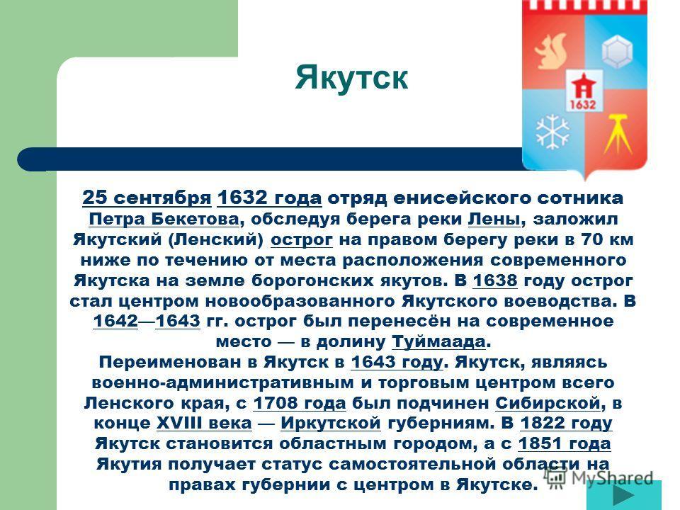 Якутск 25 сентября25 сентября 1632 года отряд енисейского сотника Петра Бекетова, обследуя берега реки Лены, заложил Якутский (Ленский) острог на правом берегу реки в 70 км ниже по течению от места расположения современного Якутска на земле борогонск