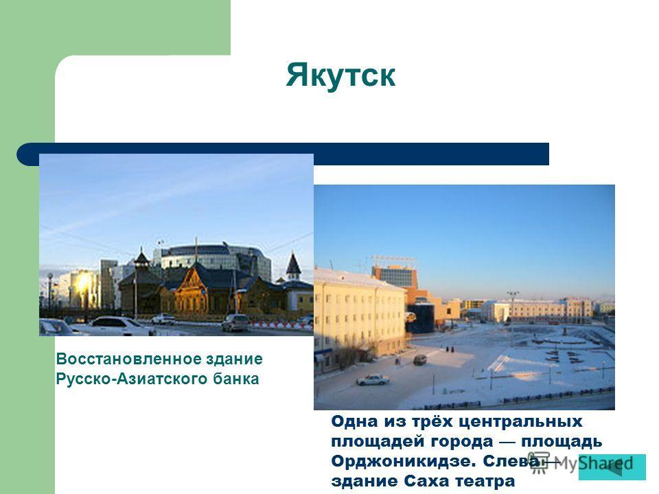 Якутск Восстановленное здание Русско-Азиатского банка Одна из трёх центральных площадей города площадь Орджоникидзе. Слева здание Саха театра