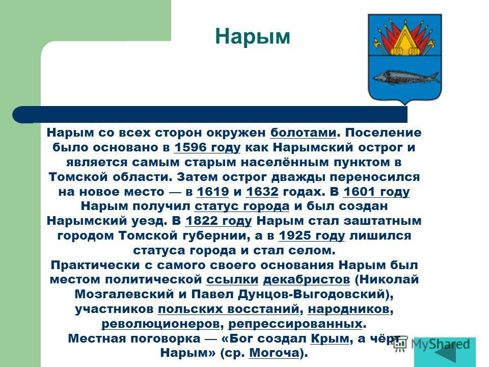 Нарым Нарым со всех сторон окружен болотами. Поселение было основано в 1596 году как Нарымский острог и является самым старым населённым пунктом в Томской области. Затем острог дважды переносился на новое место в 1619 и 1632 годах. В 1601 году Нарым