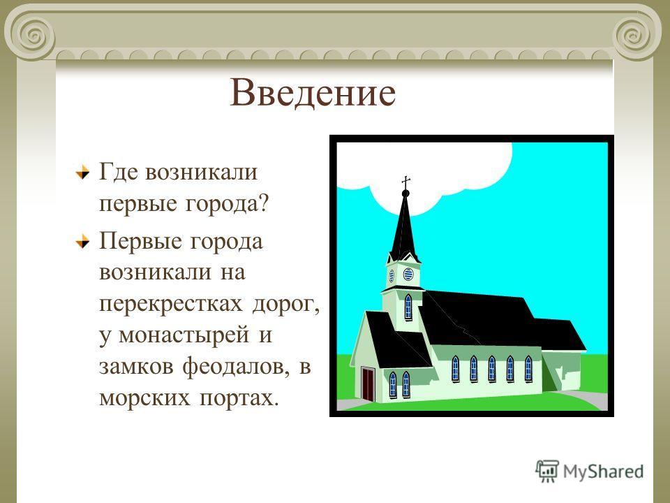 Введение Где возникали первые города? Первые города возникали на перекрестках дорог, у монастырей и замков феодалов, в морских портах.