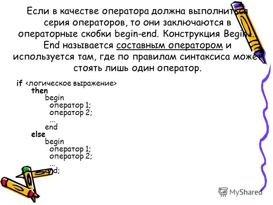 Если в качестве оператора должна выполниться серия операторов, то они заключаются в операторные скобки begin-end. Конструкция Begin... End называется составным оператором и используется там, где по правилам синтаксиса может стоять лишь один оператор.