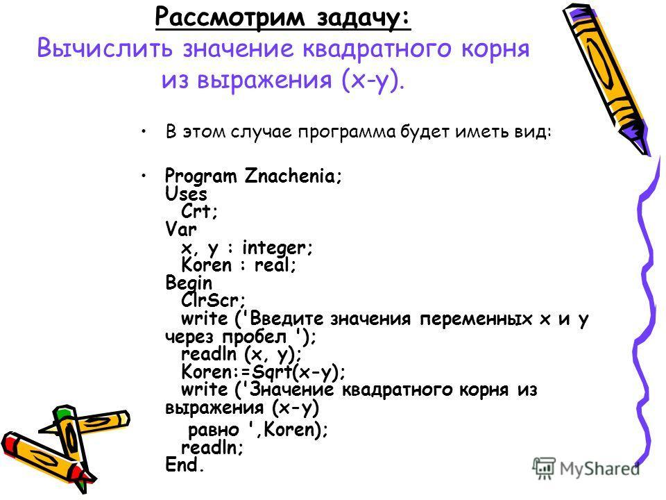 Рассмотрим задачу: Вычислить значение квадратного корня из выражения (х-у). В этом случае программа будет иметь вид: Program Znachenia; Uses Crt; Var x, y : integer; Koren : real; Begin ClrScr; write ('Введите значения переменных х и у через пробел '
