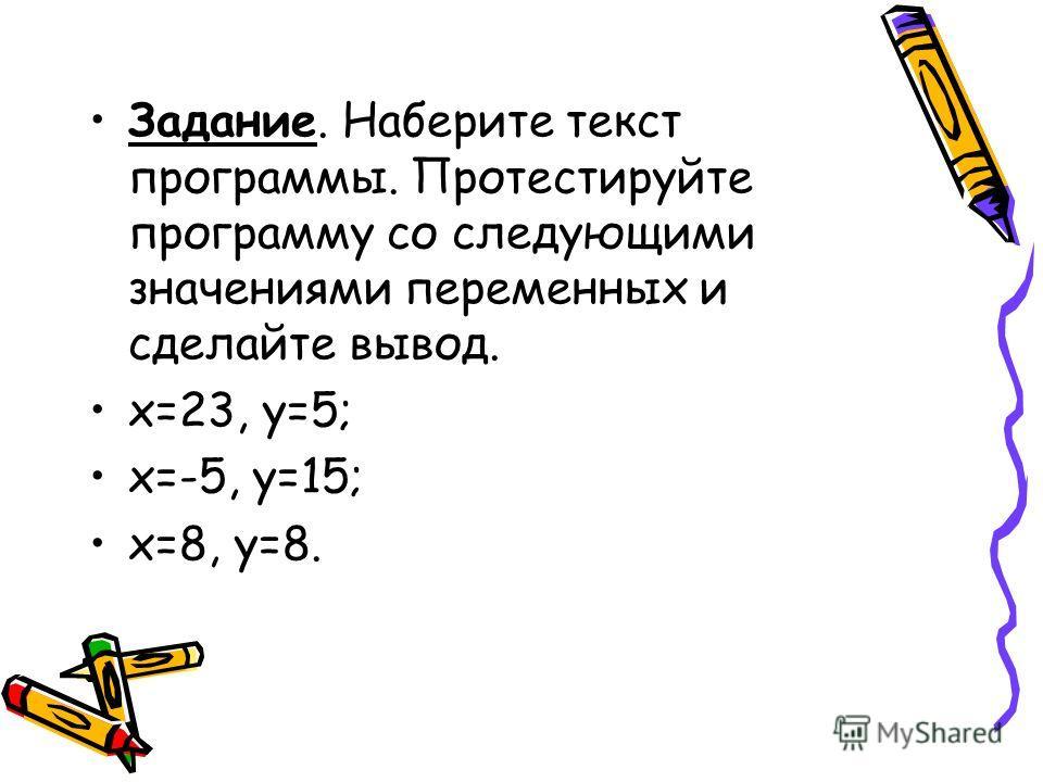 Задание. Наберите текст программы. Протестируйте программу со следующими значениями переменных и сделайте вывод. х=23, у=5; х=-5, у=15; х=8, у=8.