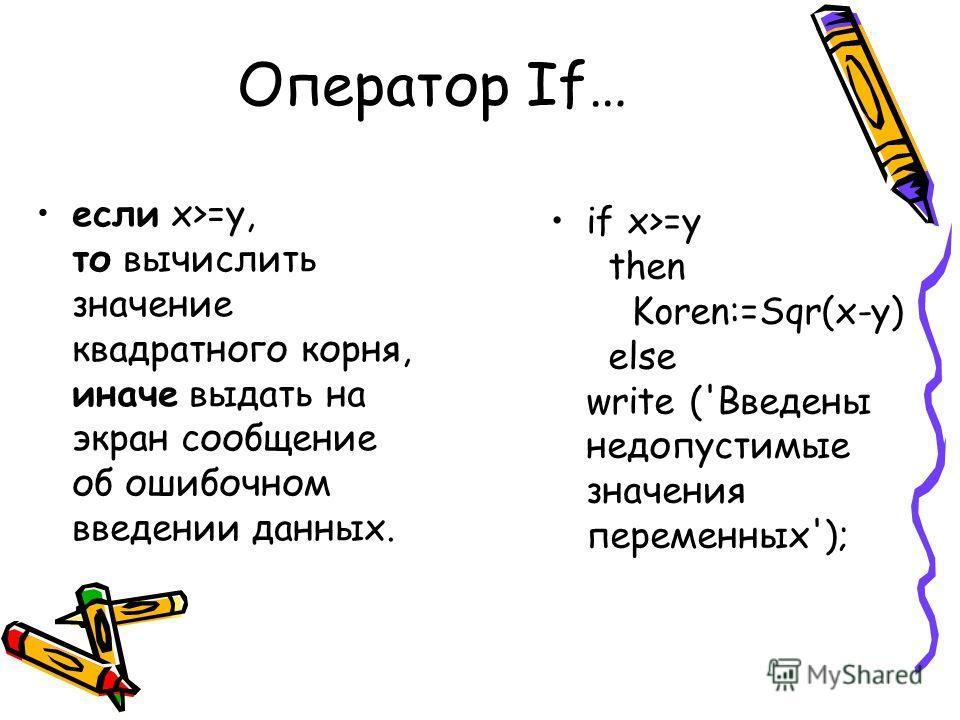 Оператор If… если х>=у, то вычислить значение квадратного корня, иначе выдать на экран сообщение об ошибочном введении данных. if x>=y then Koren:=Sqr(x-y) else write ('Введены недопустимые значения переменных');