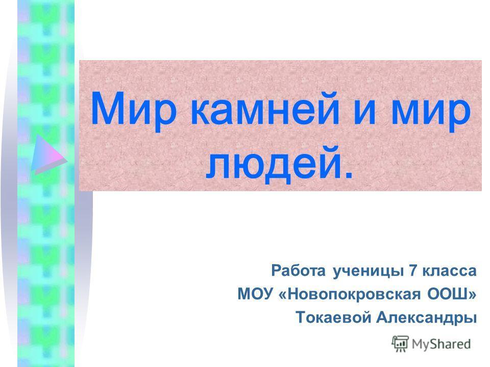 Мир камней и мир людей. Работа ученицы 7 класса МОУ «Новопокровская ООШ» Токаевой Александры