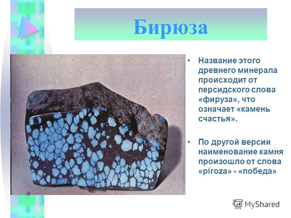 Бирюза Название этого древнего минерала происходит от персидского слова «фируза», что означает «камень счастья». По другой версии наименование камня произошло от слова «piroza» - «победа»