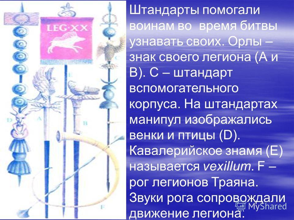 Штандарты помогали воинам во время битвы узнавать своих. Орлы – знак своего легиона (А и В). C – штандарт вспомогательного корпуса. На штандартах манипул изображались венки и птицы (D). Кавалерийское знамя (Е) называется vexillum. F – рог легионов Тр