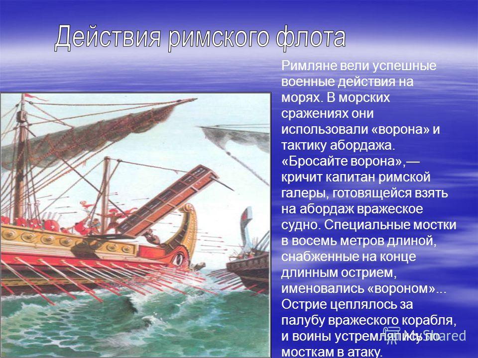 Римляне вели успешные военные действия на морях. В морских сражениях они использовали «ворона» и тактику абордажа. «Бросайте ворона», кричит капитан римской галеры, готовящейся взять на абордаж вражеское судно. Специальные мостки в восемь метров длин