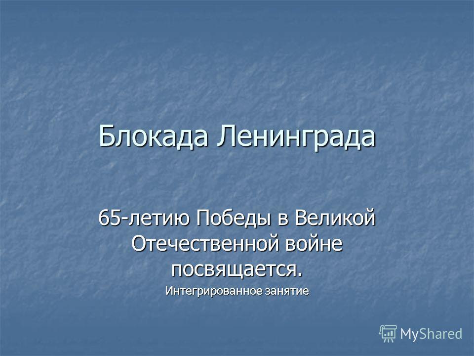 Блокада Ленинграда 65-летию Победы в Великой Отечественной войне посвящается. Интегрированное занятие