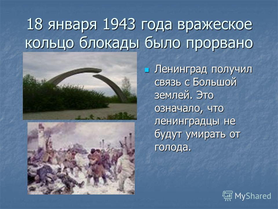 18 января 1943 года вражеское кольцо блокады было прорвано Ленинград получил связь с Большой землей. Это означало, что ленинградцы не будут умирать от голода. Ленинград получил связь с Большой землей. Это означало, что ленинградцы не будут умирать от