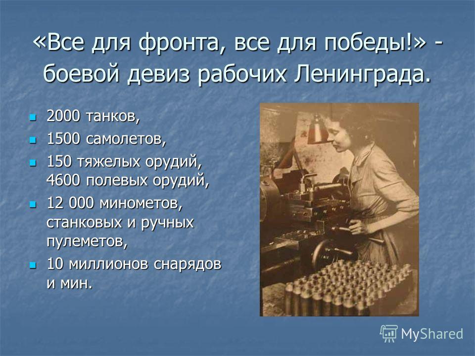 «Все для фронта, все для победы!» - боевой девиз рабочих Ленинграда. 2000 танков, 1500 самолетов, 150 тяжелых орудий, 4600 полевых орудий, 12 000 минометов, станковых и ручных пулеметов, 10 миллионов снарядов и мин.