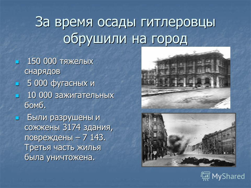 За время осады гитлеровцы обрушили на город 1 150 000 тяжелых снарядов 5 5 000 фугасных и 1 10 000 зажигательных бомб. Б Были разрушены и сожжены 3174 здания, повреждены – 7 143. Третья часть жилья была уничтожена.