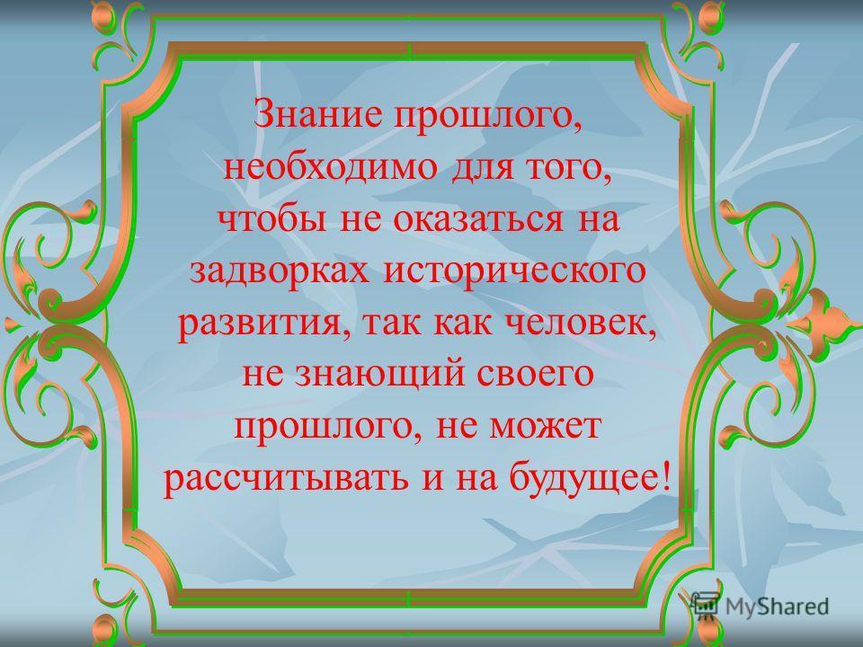 Знание прошлого, необходимо для того, чтобы не оказаться на задворках исторического развития, так как человек, не знающий своего прошлого, не может рассчитывать и на будущее!