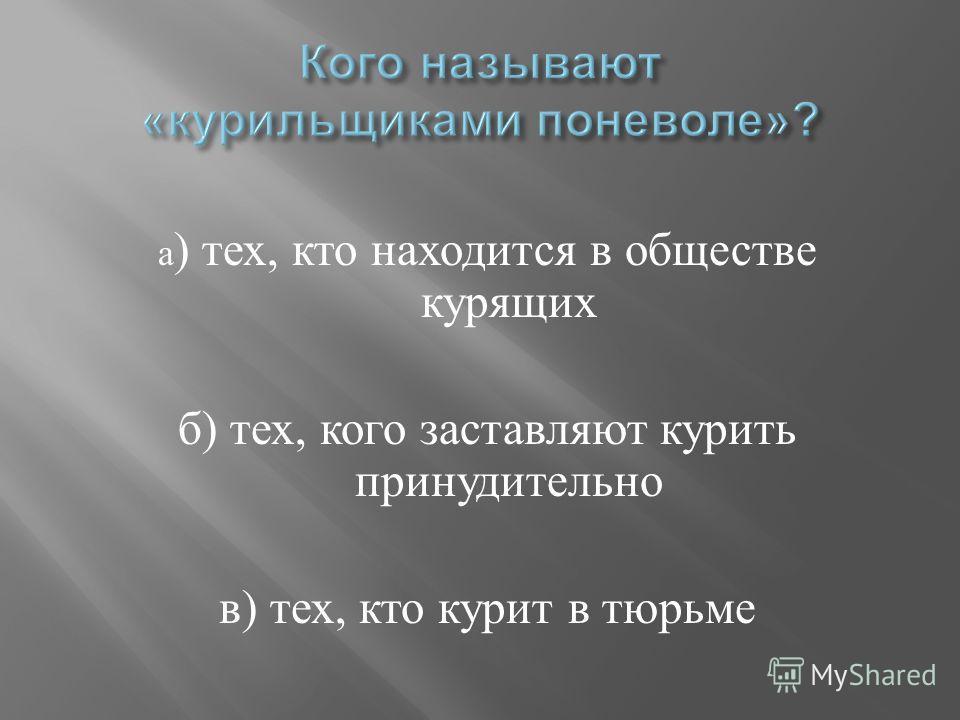а ) тех, кто находится в обществе курящих б ) тех, кого заставляют курить принудительно в ) тех, кто курит в тюрьме
