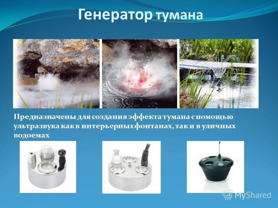 Генератор тумана Предназначены для создания эффекта тумана с помощью ультразвука как в интерьерных фонтанах, так и в уличных водоемах