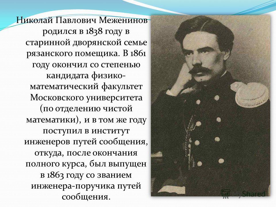 Николай Павлович Меженинов родился в 1838 году в старинной дворянской семье рязанского помещика. В 1861 году окончил со степенью кандидата физико- математический факультет Московского университета (по отделению чистой математики), и в том же году пос