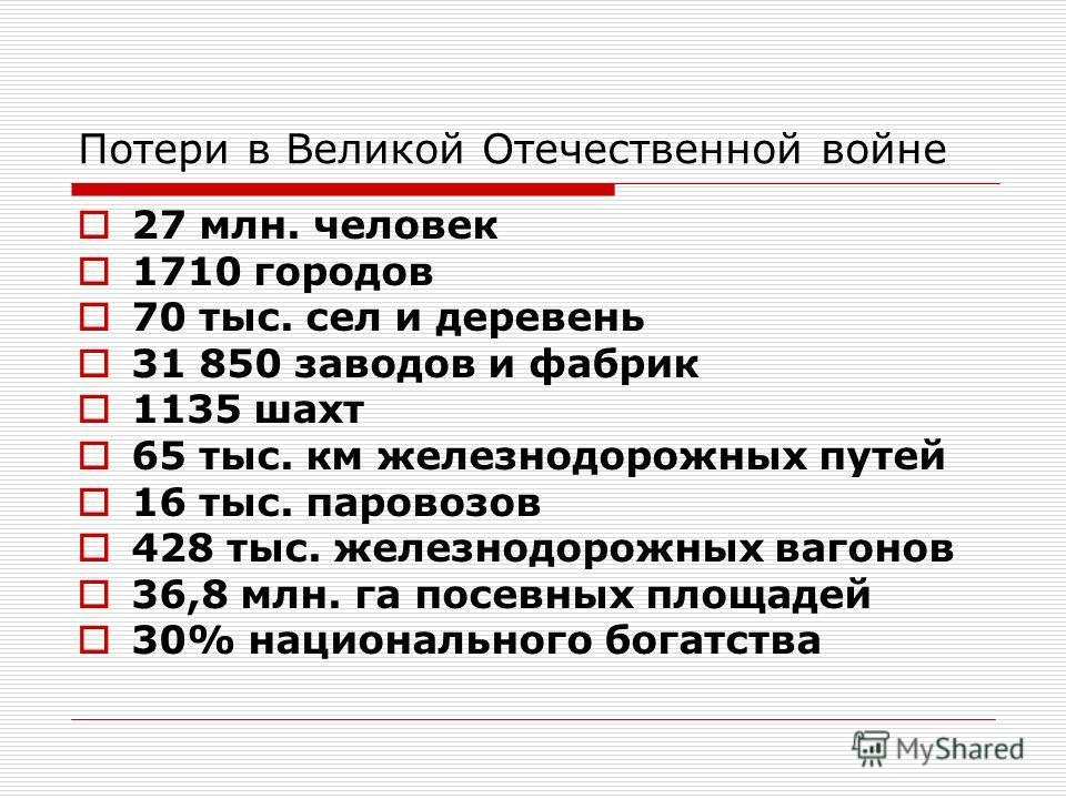 Потери в Великой Отечественной войне 27 млн. человек 1710 городов 70 тыс. сел и деревень 31 850 заводов и фабрик 1135 шахт 65 тыс. км железнодорожных путей 16 тыс. паровозов 428 тыс. железнодорожных вагонов 36,8 млн. га посевных площадей 30% национал