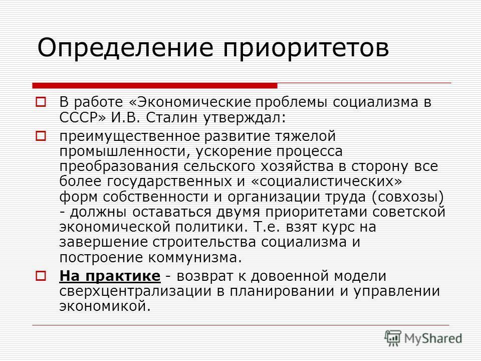 Определение приоритетов В работе «Экономические проблемы социализма в СССР» И.В. Сталин утверждал: преимущественное развитие тяжелой промышленности, ускорение процесса преобразования сельского хозяйства в сторону все более государственных и «социалис