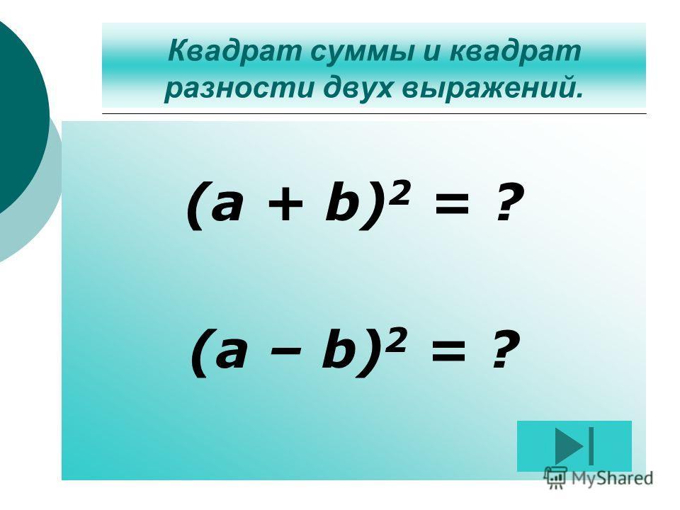Квадрат суммы и квадрат разности двух выражений. (a + b) 2 = ? (a – b) 2 = ?