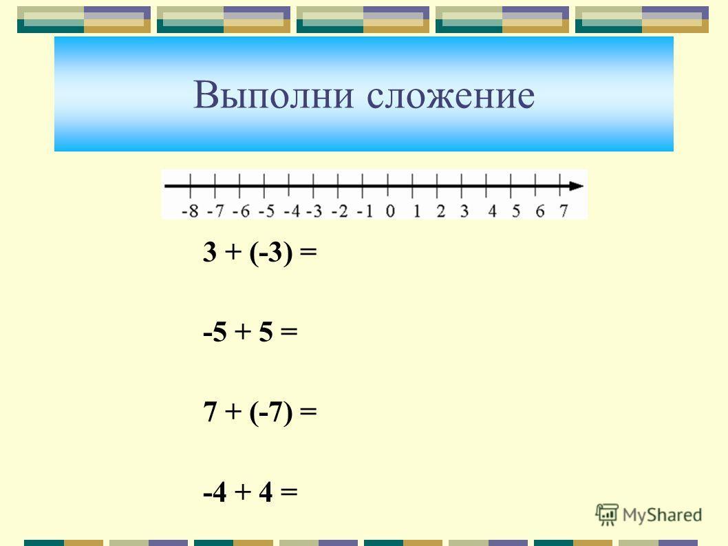 Выполни сложение 3 + (-3) = -5 + 5 = 7 + (-7) = -4 + 4 =