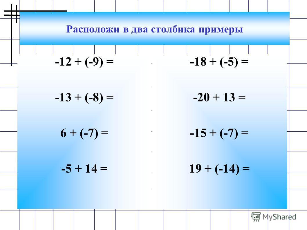Расположи в два столбика примеры -12 + (-9) = -13 + (-8) = 6 + (-7) = -5 + 14 = -18 + (-5) = -20 + 13 = -15 + (-7) = 19 + (-14) =