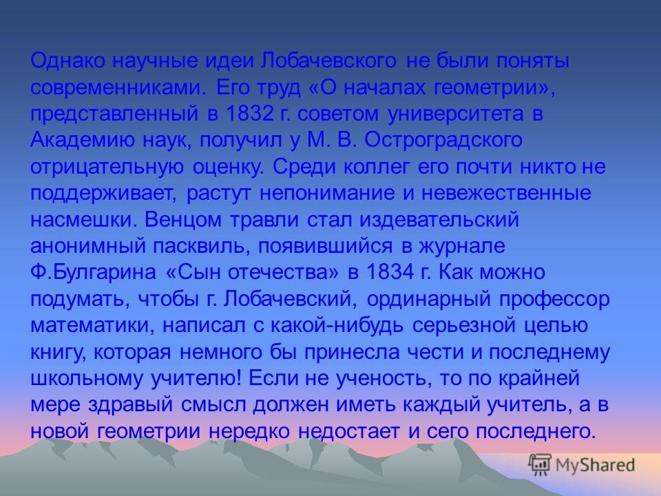 Однако научные идеи Лобачевского не были поняты современниками. Его труд «О началах геометрии», представленный в 1832 г. советом университета в Академию наук, получил у М. В. Остроградского отрицательную оценку. Среди коллег его почти никто не поддер