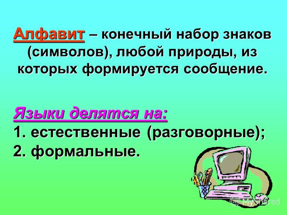 Языки делятся на: 1. естественные (разговорные); 2. формальные. Алфавит – конечный набор знаков (символов), любой природы, из которых формируется сообщение.