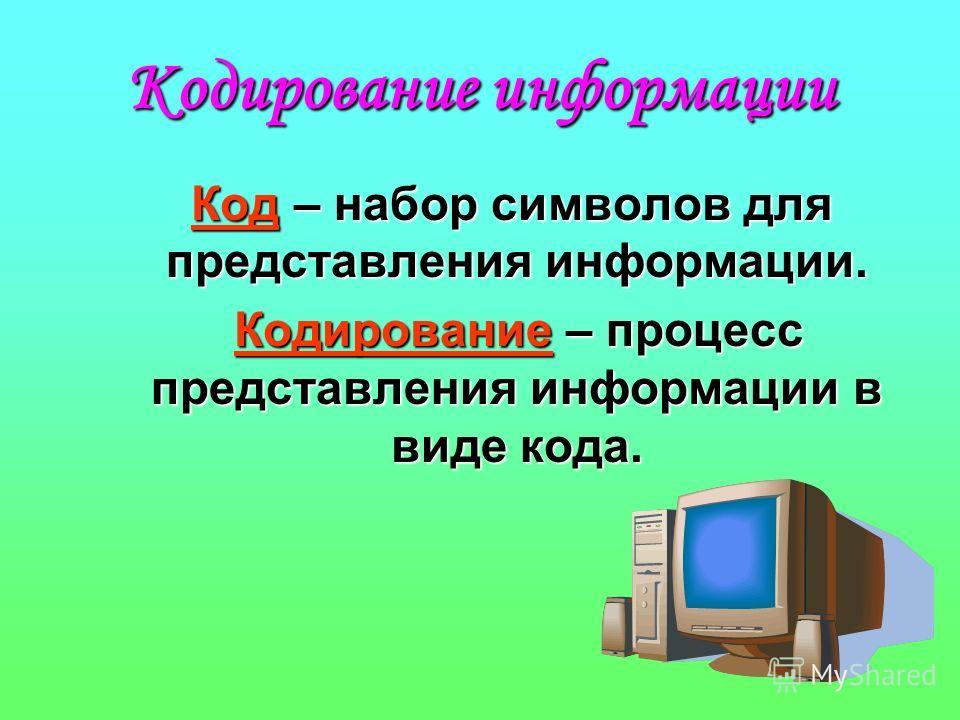 Кодирование информации К од – набор символов для представления информации. Кодирование – процесс представления информации в виде кода.