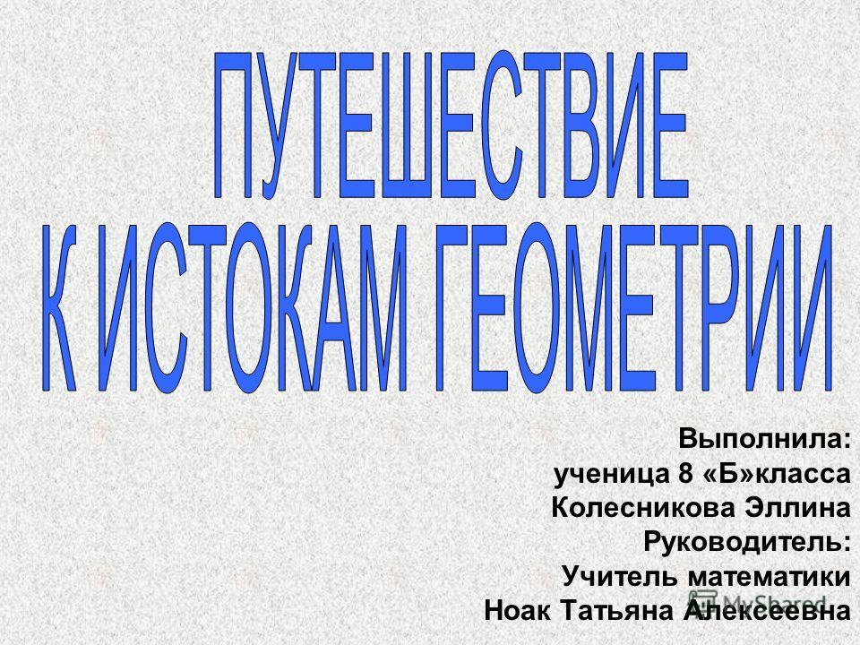 Выполнила: ученица 8 «Б»класса Колесникова Эллина Руководитель: Учитель математики Ноак Татьяна Алексеевна