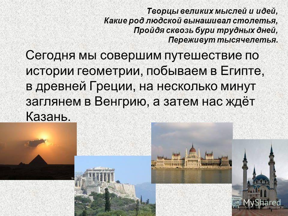 Сегодня мы совершим путешествие по истории геометрии, побываем в Египте, в древней Греции, на несколько минут заглянем в Венгрию, а затем нас ждёт Казань. Творцы великих мыслей и идей, Какие род людской вынашивал столетья, Пройдя сквозь бури трудных