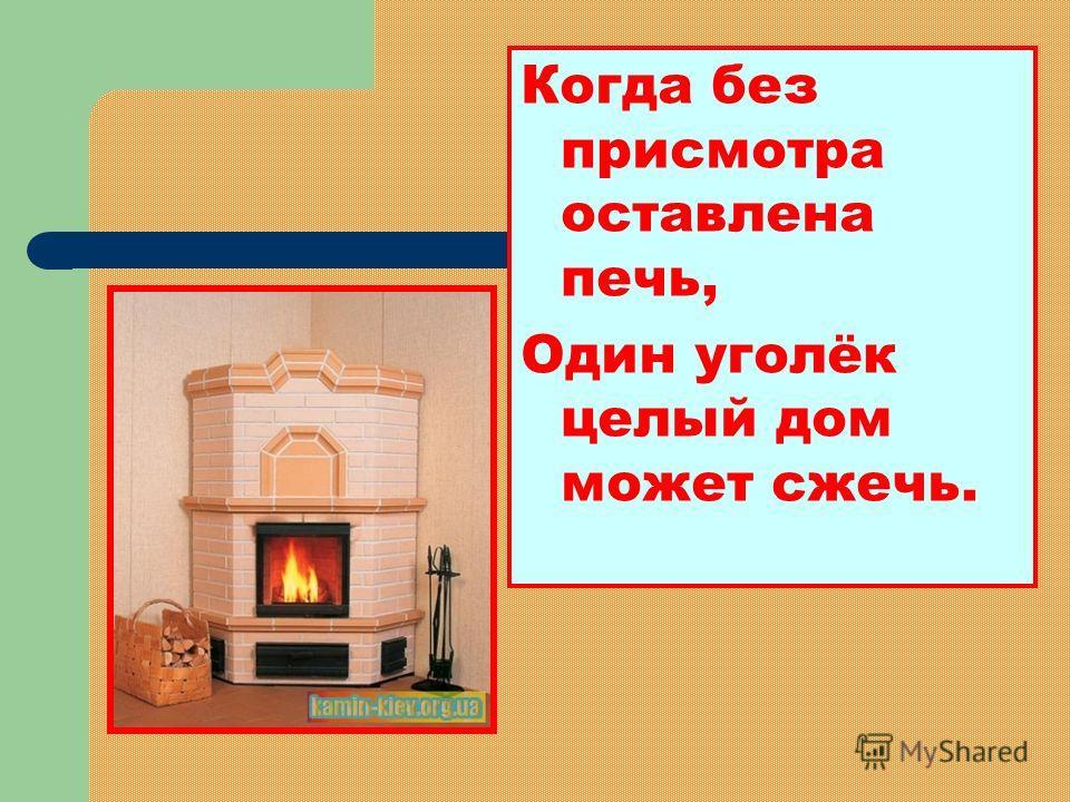 Когда без присмотра оставлена печь, Один уголёк целый дом может сжечь.