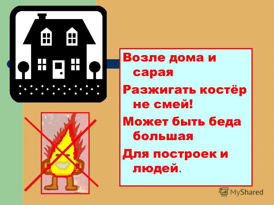 Возле дома и сарая Разжигать костёр не смей! Может быть беда большая Для построек и людей.