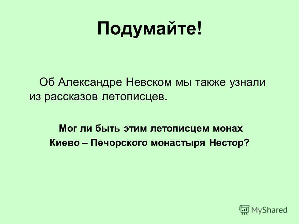 Подумайте! Об Александре Невском мы также узнали из рассказов летописцев. Мог ли быть этим летописцем монах Киево – Печорского монастыря Нестор?