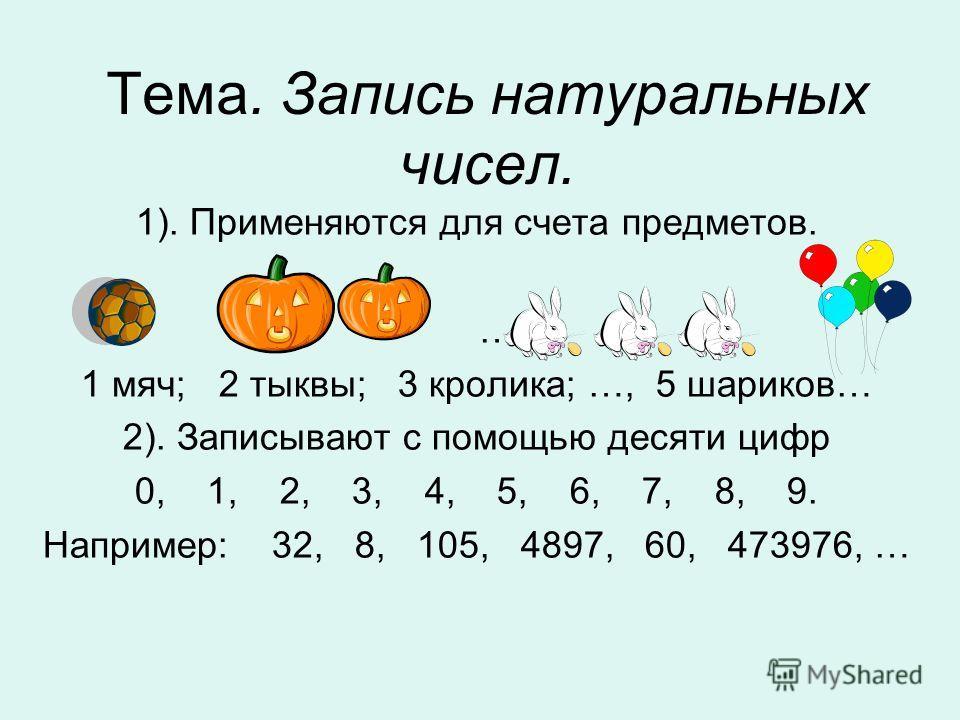 Тема. Запись натуральных чисел. 1). Применяются для счета предметов. … 1 мяч; 2 тыквы; 3 кролика; …, 5 шариков… 2). Записывают с помощью десяти цифр 0, 1, 2, 3, 4, 5, 6, 7, 8, 9. Например: 32, 8, 105, 4897, 60, 473976, …