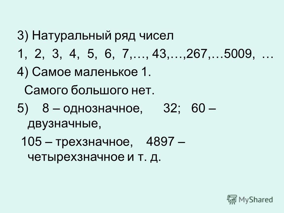 3) Натуральный ряд чисел 1, 2, 3, 4, 5, 6, 7,…, 43,…,267,…5009, … 4) Самое маленькое 1. Самого большого нет. 5) 8 – однозначное, 32; 60 – двузначные, 105 – трехзначное, 4897 – четырехзначное и т. д.