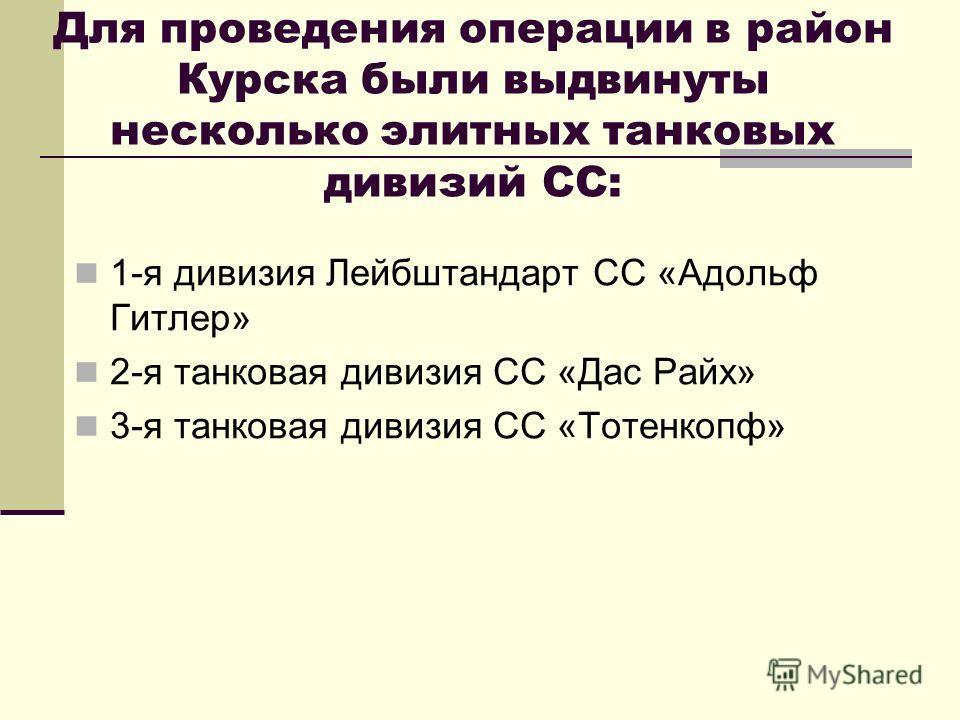 Для проведения операции в район Курска были выдвинуты несколько элитных танковых дивизий СС: 1-я дивизия Лейбштандарт CC «Адольф Гитлер» 2-я танковая дивизия СС «Дас Райх» 3-я танковая дивизия СС «Тотенкопф»