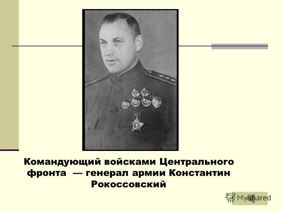 Командующий войсками Центрального фронта генерал армии Константин Рокоссовский
