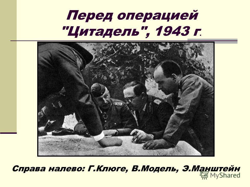 Перед операцией Цитадель, 1943 г. Справа налево: Г.Клюге, В.Модель, Э.Манштейн