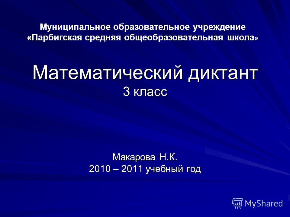 Математический диктант 3 класс Макарова Н.К. 2010 – 2011 учебный год Муниципальное образовательное учреждение «Парбигская средняя общеобразовательная школа »