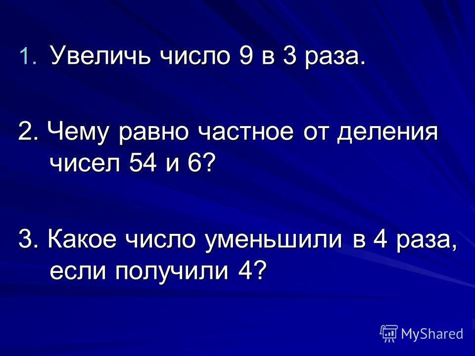 1. Увеличь число 9 в 3 раза. 2. Чему равно частное от деления чисел 54 и 6? 3. Какое число уменьшили в 4 раза, если получили 4?