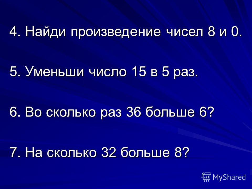 4. Найди произведение чисел 8 и 0. 5. Уменьши число 15 в 5 раз. 6. Во сколько раз 36 больше 6? 7. На сколько 32 больше 8?